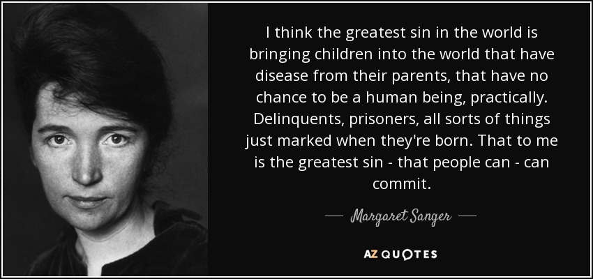 I think the greatest sin in the world is bringing children into the world that have disease from their parents, that have no chance to be a human being, practically. Delinquents, prisoners, all sorts of things just marked when they're born. That to me is the greatest sin - that people can - can commit. - Margaret Sanger