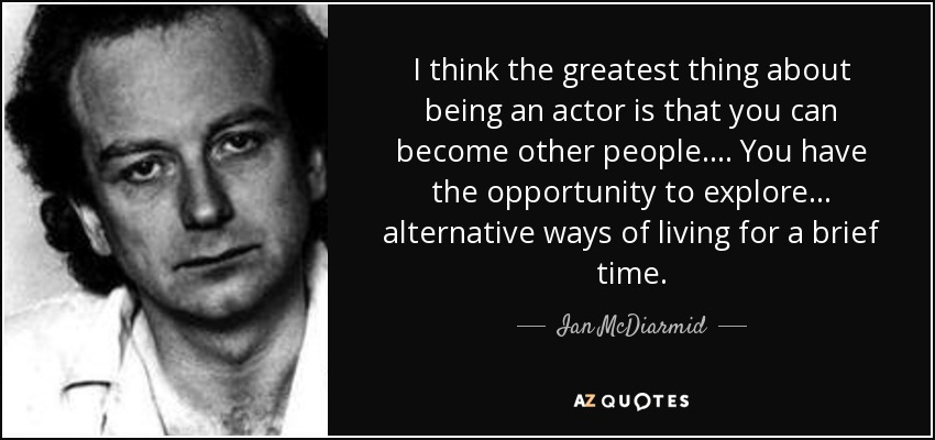 I think the greatest thing about being an actor is that you can become other people. ... You have the opportunity to explore ... alternative ways of living for a brief time. - Ian McDiarmid