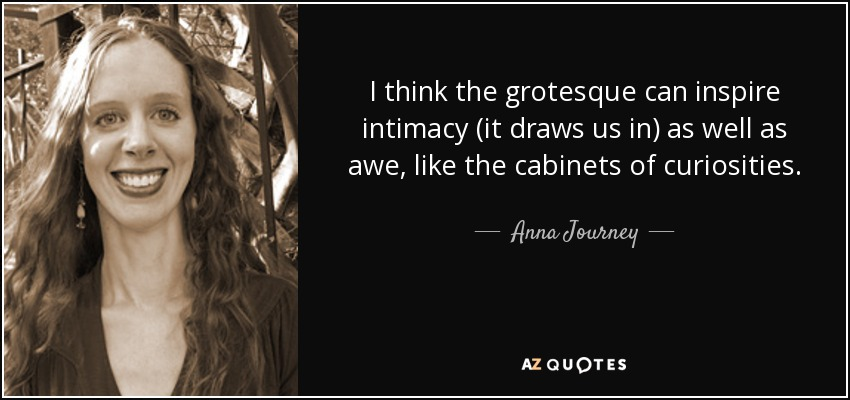 I think the grotesque can inspire intimacy (it draws us in) as well as awe, like the cabinets of curiosities. - Anna Journey