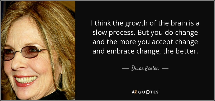 I think the growth of the brain is a slow process. But you do change and the more you accept change and embrace change, the better. - Diane Keaton