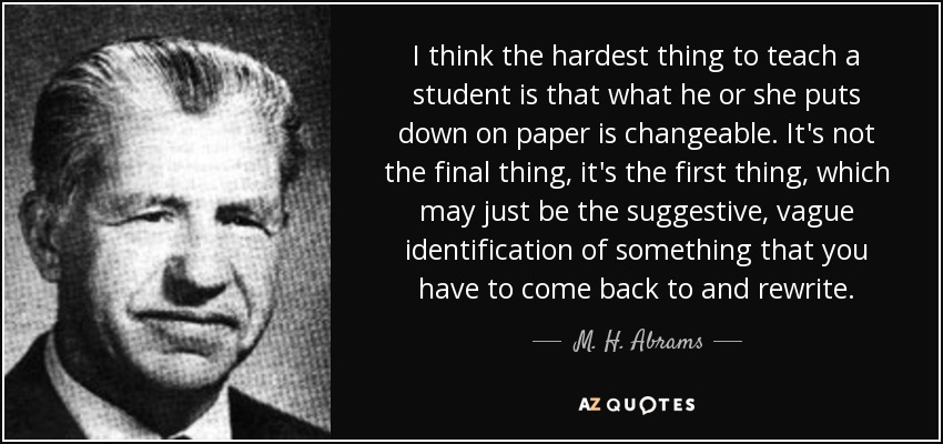 I think the hardest thing to teach a student is that what he or she puts down on paper is changeable. It's not the final thing, it's the first thing, which may just be the suggestive, vague identification of something that you have to come back to and rewrite. - M. H. Abrams