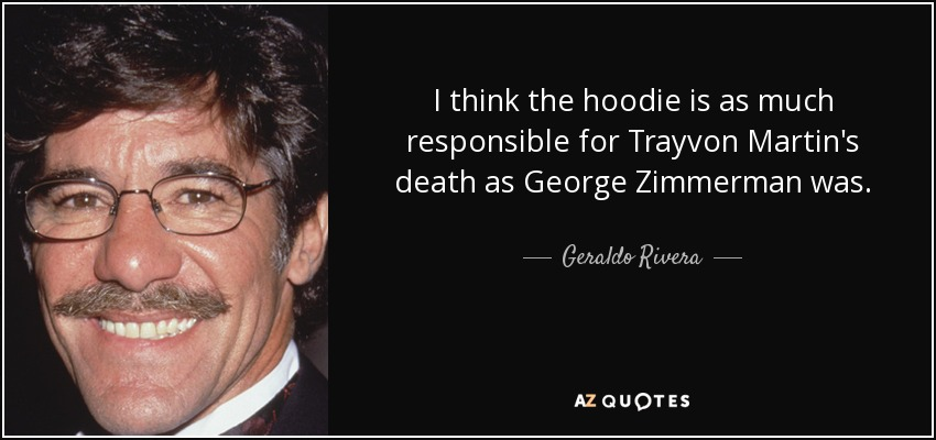 I think the hoodie is as much responsible for Trayvon Martin's death as George Zimmerman was. - Geraldo Rivera