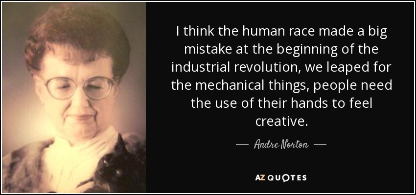 I think the human race made a big mistake at the beginning of the industrial revolution, we leaped for the mechanical things, people need the use of their hands to feel creative. - Andre Norton
