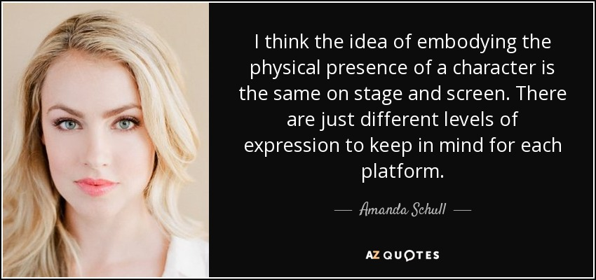 I think the idea of embodying the physical presence of a character is the same on stage and screen. There are just different levels of expression to keep in mind for each platform. - Amanda Schull