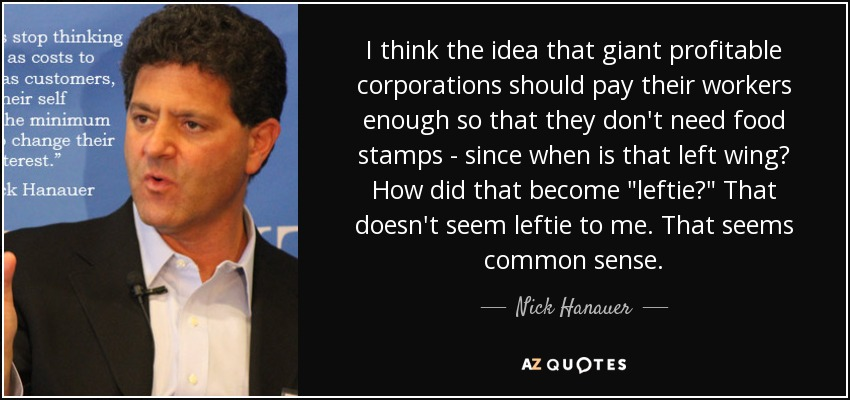I think the idea that giant profitable corporations should pay their workers enough so that they don't need food stamps - since when is that left wing? How did that become