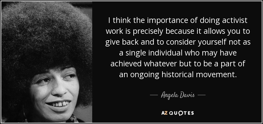 I think the importance of doing activist work is precisely because it allows you to give back and to consider yourself not as a single individual who may have achieved whatever but to be a part of an ongoing historical movement. - Angela Davis
