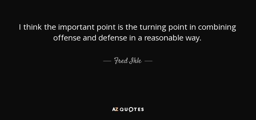 I think the important point is the turning point in combining offense and defense in a reasonable way. - Fred Ikle