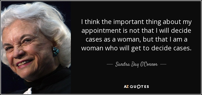 I think the important thing about my appointment is not that I will decide cases as a woman, but that I am a woman who will get to decide cases. - Sandra Day O'Connor