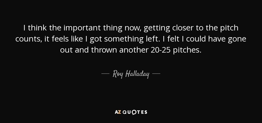 I think the important thing now, getting closer to the pitch counts, it feels like I got something left. I felt I could have gone out and thrown another 20-25 pitches. - Roy Halladay