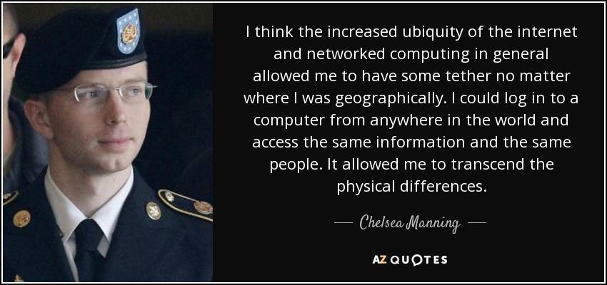 I think the increased ubiquity of the internet and networked computing in general allowed me to have some tether no matter where I was geographically. I could log in to a computer from anywhere in the world and access the same information and the same people. It allowed me to transcend the physical differences. - Chelsea Manning