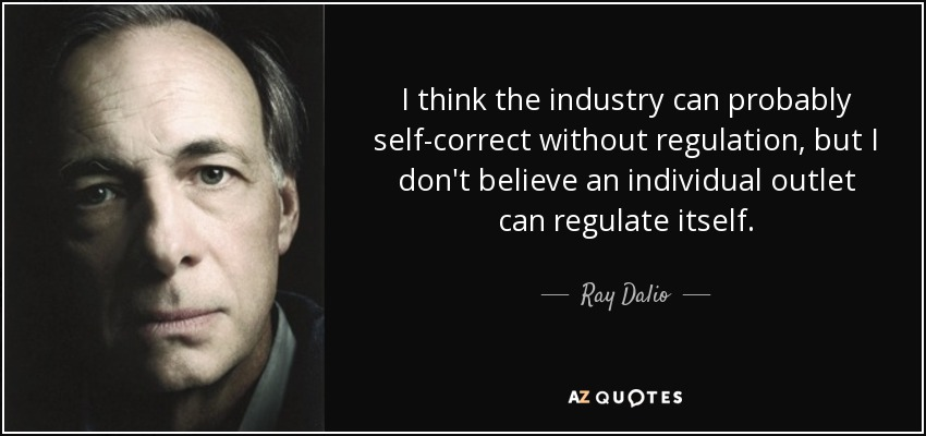 I think the industry can probably self-correct without regulation, but I don't believe an individual outlet can regulate itself. - Ray Dalio