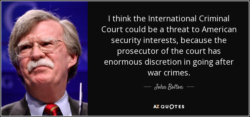 I think the International Criminal Court could be a threat to American security interests, because the prosecutor of the court has enormous discretion in going after war crimes. - John Bolton