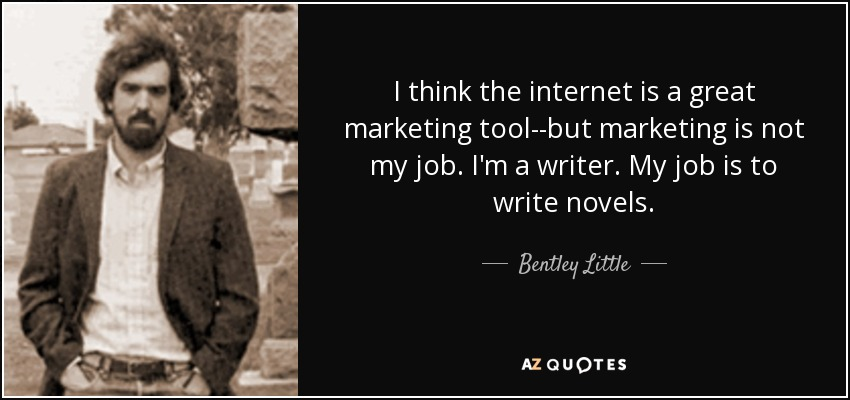I think the internet is a great marketing tool--but marketing is not my job. I'm a writer. My job is to write novels. - Bentley Little