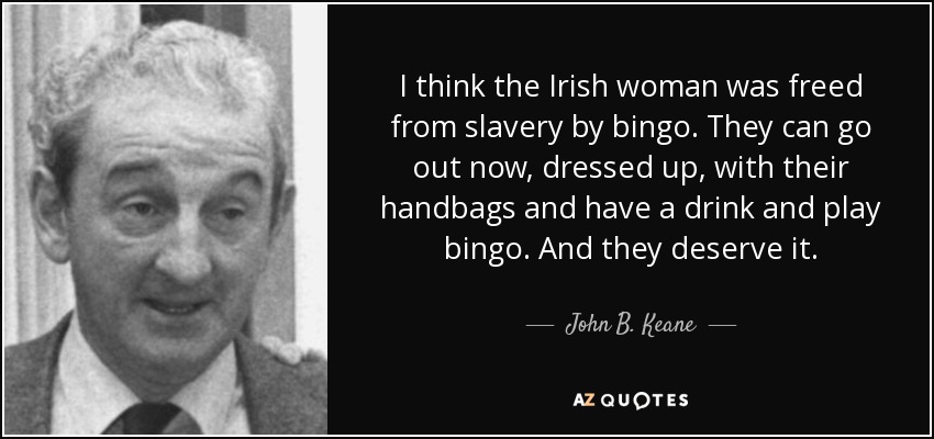 I think the Irish woman was freed from slavery by bingo. They can go out now, dressed up, with their handbags and have a drink and play bingo. And they deserve it. - John B. Keane
