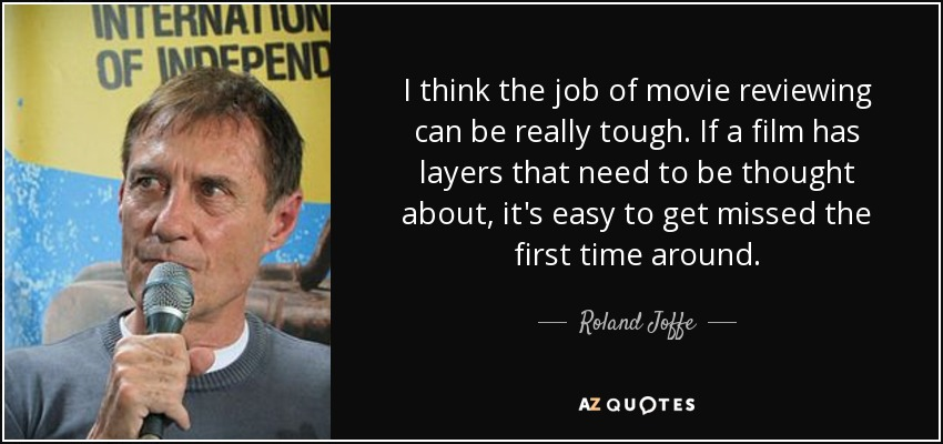 I think the job of movie reviewing can be really tough. If a film has layers that need to be thought about, it's easy to get missed the first time around. - Roland Joffe