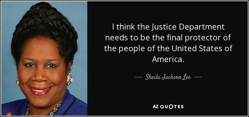 I think the Justice Department needs to be the final protector of the people of the United States of America. - Sheila Jackson Lee