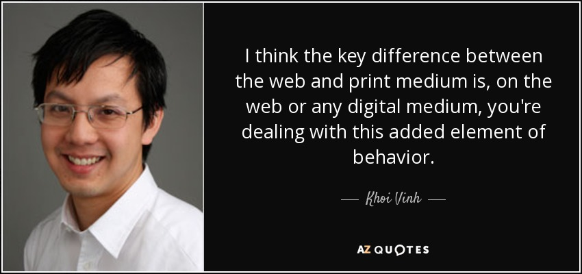 I think the key difference between the web and print medium is, on the web or any digital medium, you're dealing with this added element of behavior. - Khoi Vinh