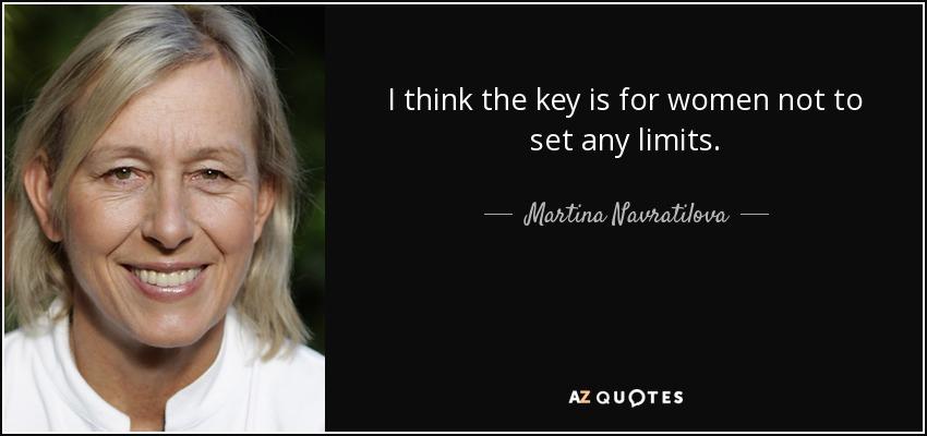 I think the key is for women not to set any limits. - Martina Navratilova