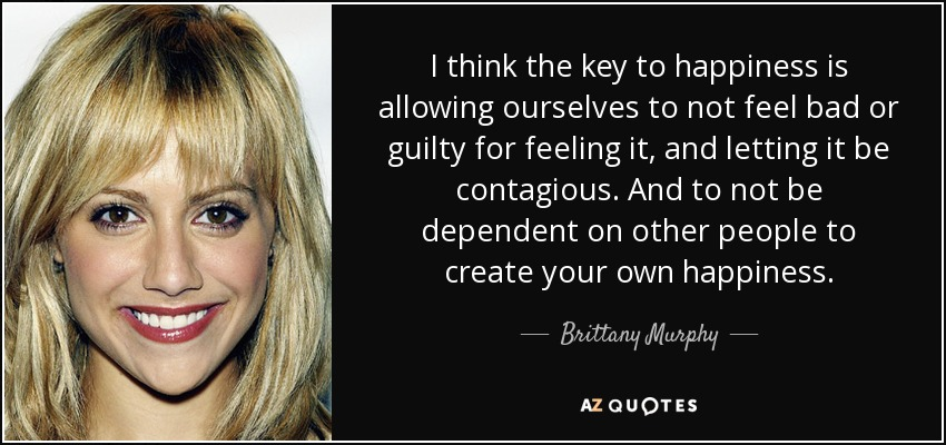 I think the key to happiness is allowing ourselves to not feel bad or guilty for feeling it, and letting it be contagious. And to not be dependent on other people to create your own happiness. - Brittany Murphy