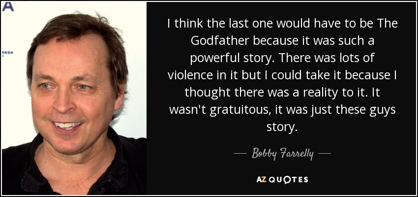 I think the last one would have to be The Godfather because it was such a powerful story. There was lots of violence in it but I could take it because I thought there was a reality to it. It wasn't gratuitous, it was just these guys story. - Bobby Farrelly