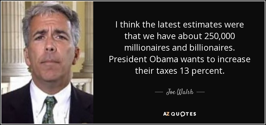I think the latest estimates were that we have about 250,000 millionaires and billionaires. President Obama wants to increase their taxes 13 percent. - Joe Walsh