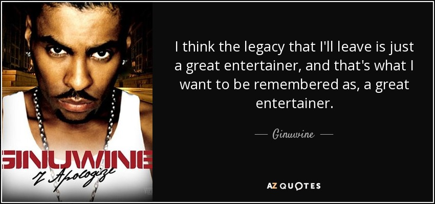 I think the legacy that I'll leave is just a great entertainer, and that's what I want to be remembered as, a great entertainer. - Ginuwine