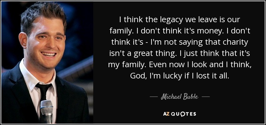 michael buble quote i think the legacy we leave is our family i