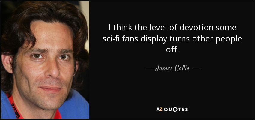 I think the level of devotion some sci-fi fans display turns other people off. - James Callis