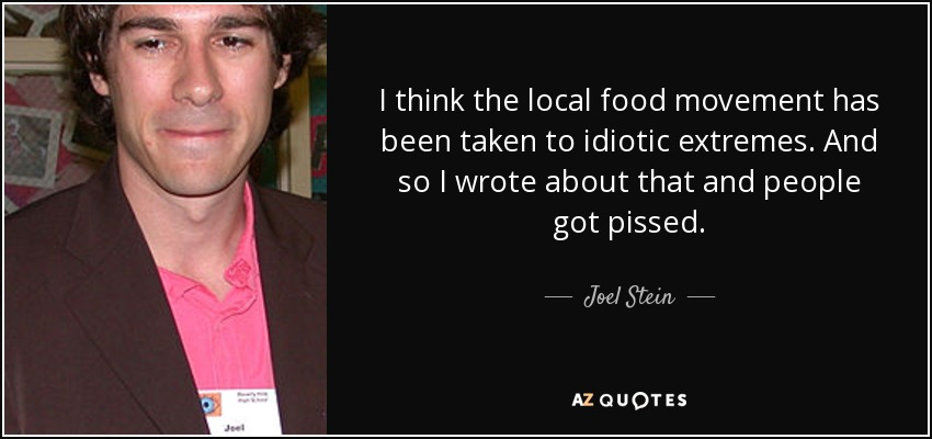 I think the local food movement has been taken to idiotic extremes. And so I wrote about that and people got pissed. - Joel Stein