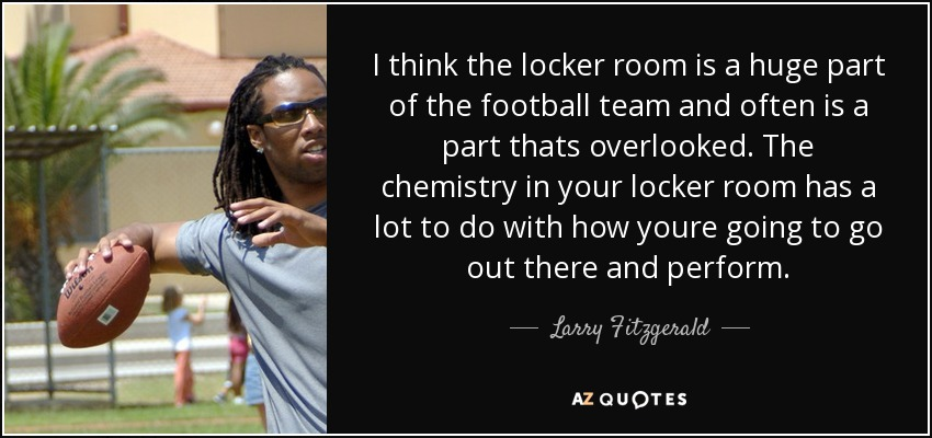 I think the locker room is a huge part of the football team and often is a part thats overlooked. The chemistry in your locker room has a lot to do with how youre going to go out there and perform. - Larry Fitzgerald
