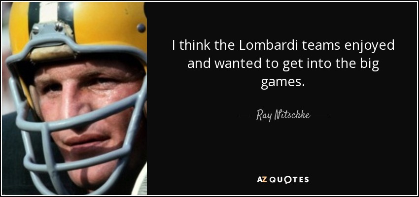 I think the Lombardi teams enjoyed and wanted to get into the big games. - Ray Nitschke