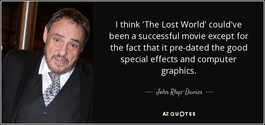 I think 'The Lost World' could've been a successful movie except for the fact that it pre-dated the good special effects and computer graphics. - John Rhys-Davies