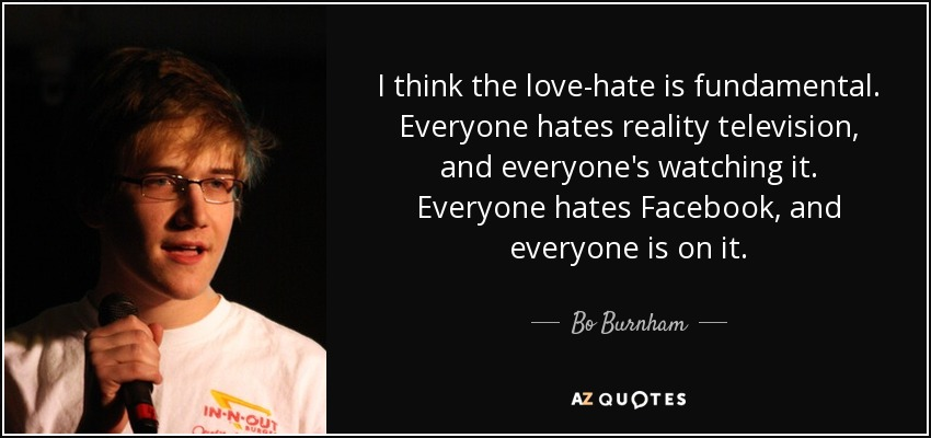 I think the love-hate is fundamental. Everyone hates reality television, and everyone's watching it. Everyone hates Facebook, and everyone is on it. - Bo Burnham