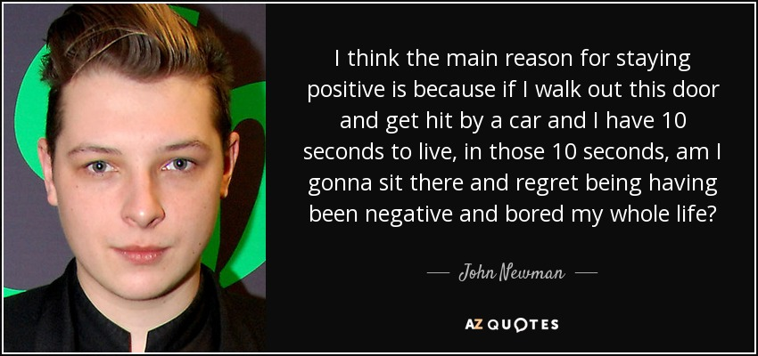 I think the main reason for staying positive is because if I walk out this door and get hit by a car and I have 10 seconds to live, in those 10 seconds, am I gonna sit there and regret being having been negative and bored my whole life? - John Newman