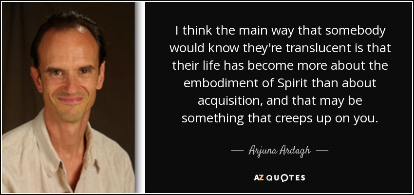 I think the main way that somebody would know they're translucent is that their life has become more about the embodiment of Spirit than about acquisition, and that may be something that creeps up on you. - Arjuna Ardagh