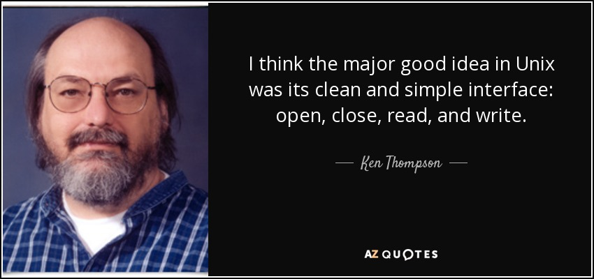 I think the major good idea in Unix was its clean and simple interface: open, close, read, and write. - Ken Thompson