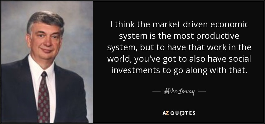 I think the market driven economic system is the most productive system, but to have that work in the world, you've got to also have social investments to go along with that. - Mike Lowry