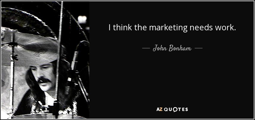 I think the marketing needs work. - John Bonham