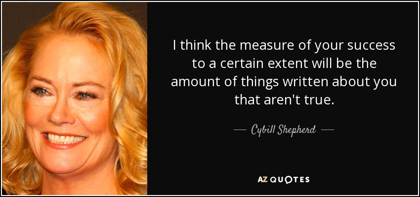 I think the measure of your success to a certain extent will be the amount of things written about you that aren't true. - Cybill Shepherd