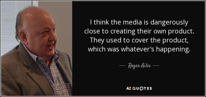 I think the media is dangerously close to creating their own product. They used to cover the product, which was whatever's happening. - Roger Ailes
