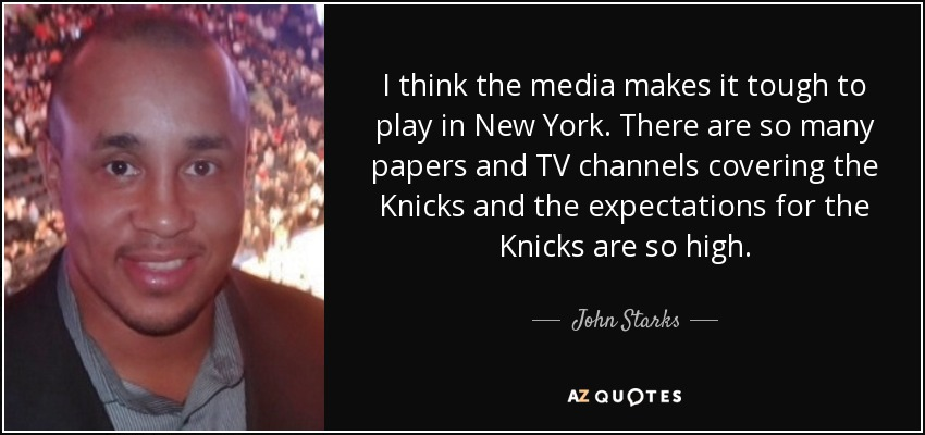 I think the media makes it tough to play in New York. There are so many papers and TV channels covering the Knicks and the expectations for the Knicks are so high. - John Starks