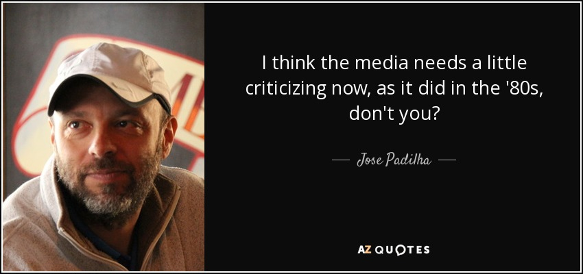 I think the media needs a little criticizing now, as it did in the '80s, don't you? - Jose Padilha