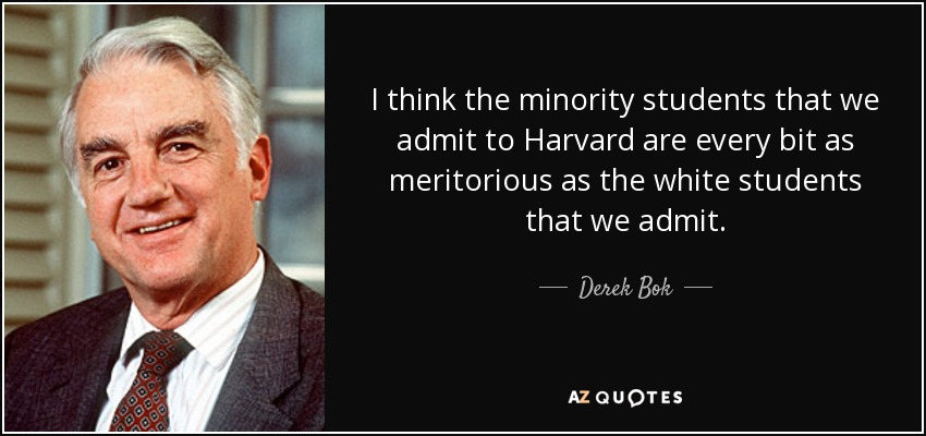 I think the minority students that we admit to Harvard are every bit as meritorious as the white students that we admit. - Derek Bok