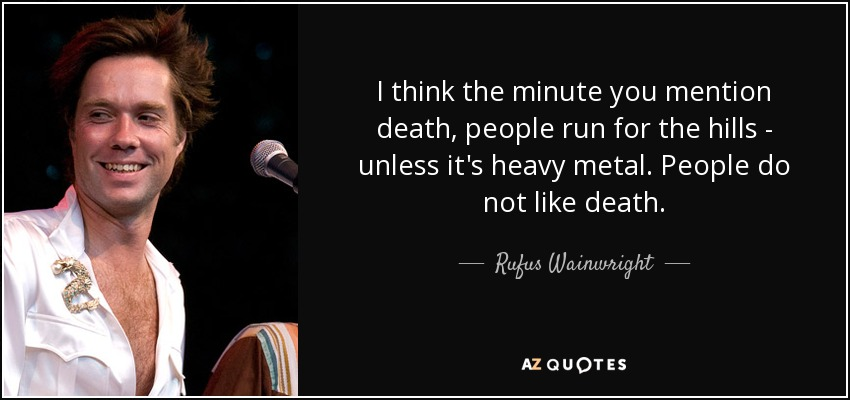 I think the minute you mention death, people run for the hills - unless it's heavy metal. People do not like death. - Rufus Wainwright