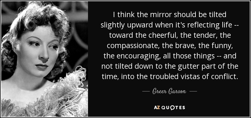 I think the mirror should be tilted slightly upward when it's reflecting life -- toward the cheerful, the tender, the compassionate, the brave, the funny, the encouraging, all those things -- and not tilted down to the gutter part of the time, into the troubled vistas of conflict. - Greer Garson
