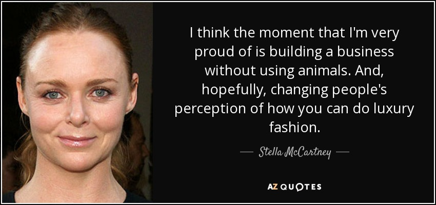 I think the moment that I'm very proud of is building a business without using animals. And, hopefully, changing people's perception of how you can do luxury fashion. - Stella McCartney
