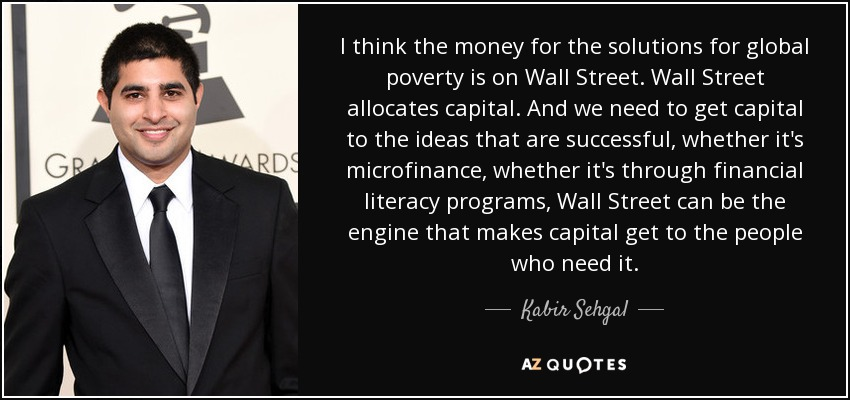 I think the money for the solutions for global poverty is on Wall Street. Wall Street allocates capital. And we need to get capital to the ideas that are successful, whether it's microfinance, whether it's through financial literacy programs, Wall Street can be the engine that makes capital get to the people who need it. - Kabir Sehgal