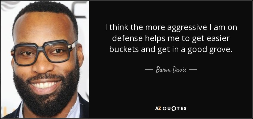 I think the more aggressive I am on defense helps me to get easier buckets and get in a good grove. - Baron Davis