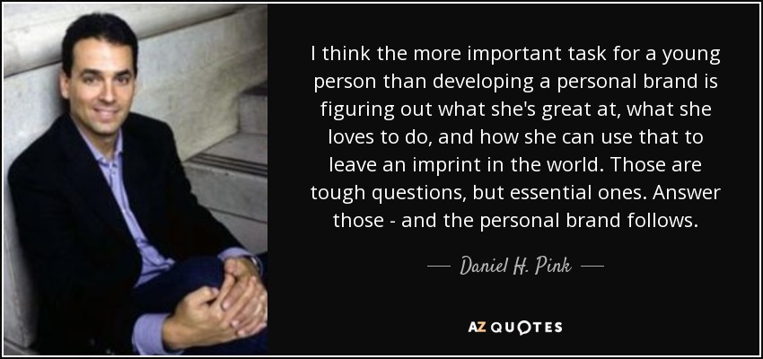 I think the more important task for a young person than developing a personal brand is figuring out what she's great at, what she loves to do, and how she can use that to leave an imprint in the world. Those are tough questions, but essential ones. Answer those - and the personal brand follows. - Daniel H. Pink