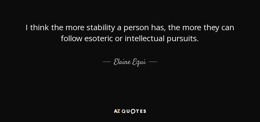 I think the more stability a person has, the more they can follow esoteric or intellectual pursuits. - Elaine Equi